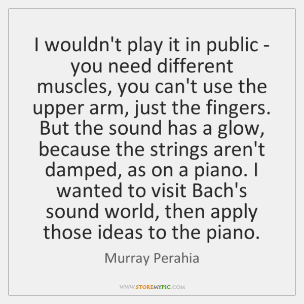 I wouldn't play it in public - you need different muscles, you ...