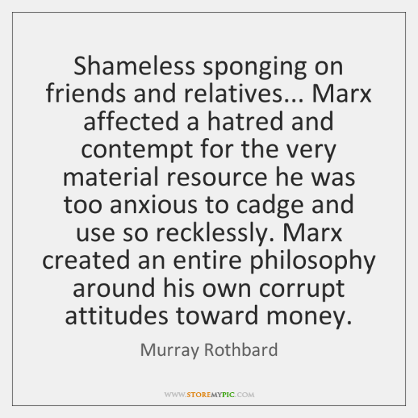 Shameless sponging on friends and relatives... Marx affected a hatred and contempt ...