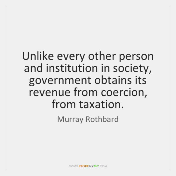 Unlike every other person and institution in society, government obtains its revenue ...