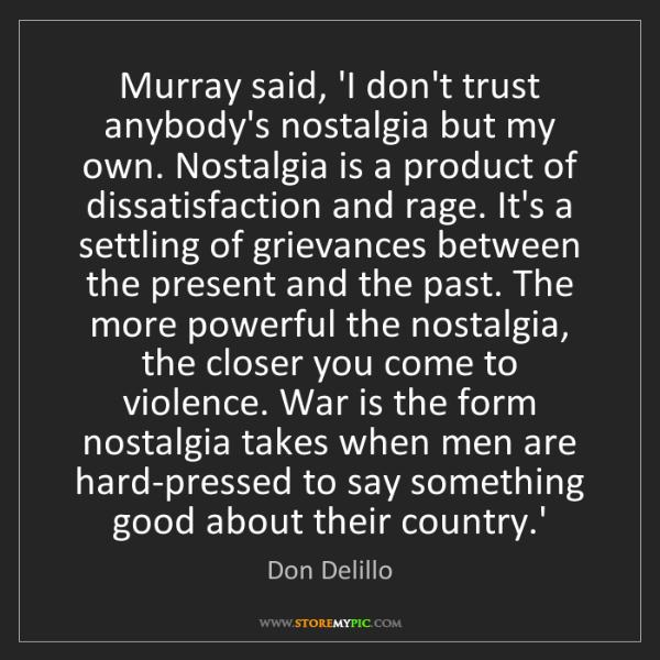 Don Delillo: Murray said, 'I don't trust anybody's nostalgia but my...