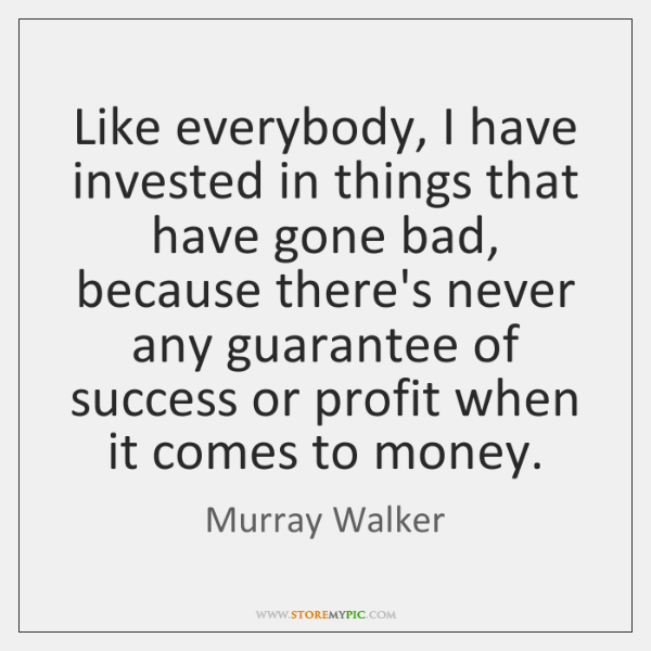Like everybody, I have invested in things that have gone bad, because ...