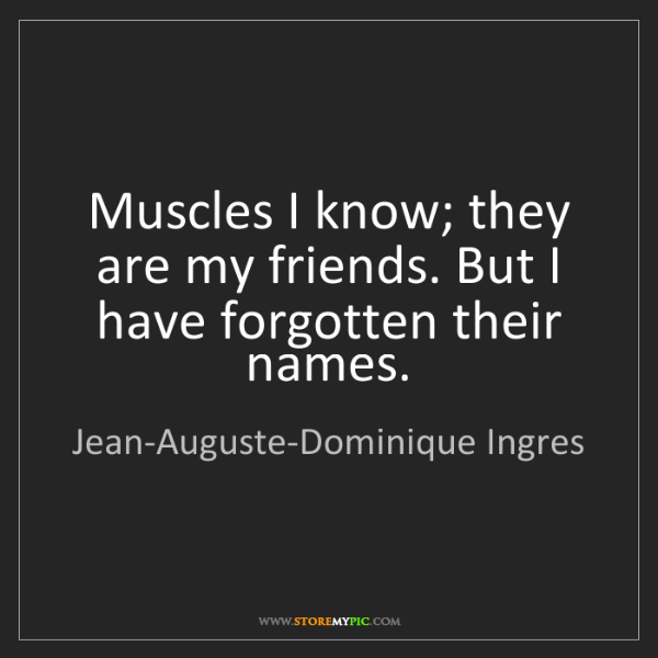 Jean-Auguste-Dominique Ingres: Muscles I know; they are my friends. But I have forgotten...