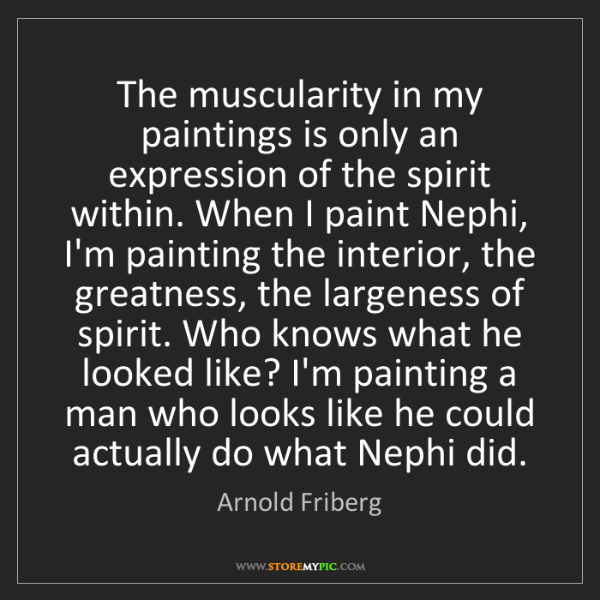 Arnold Friberg: The muscularity in my paintings is only an expression...
