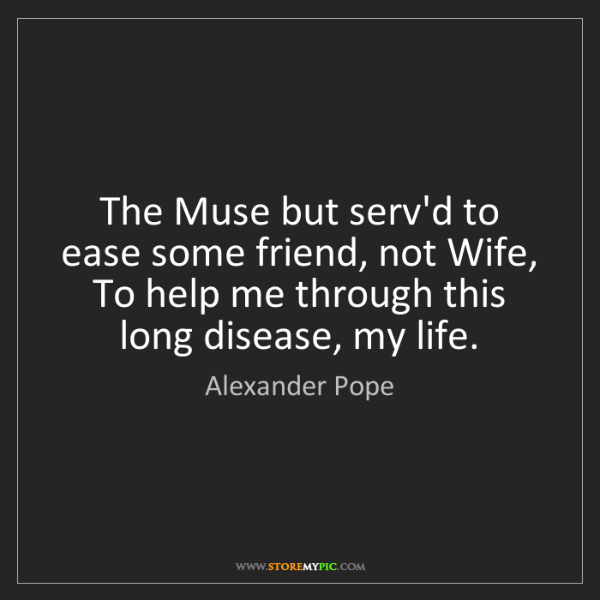 Alexander Pope: The Muse but serv'd to ease some friend, not Wife, To...