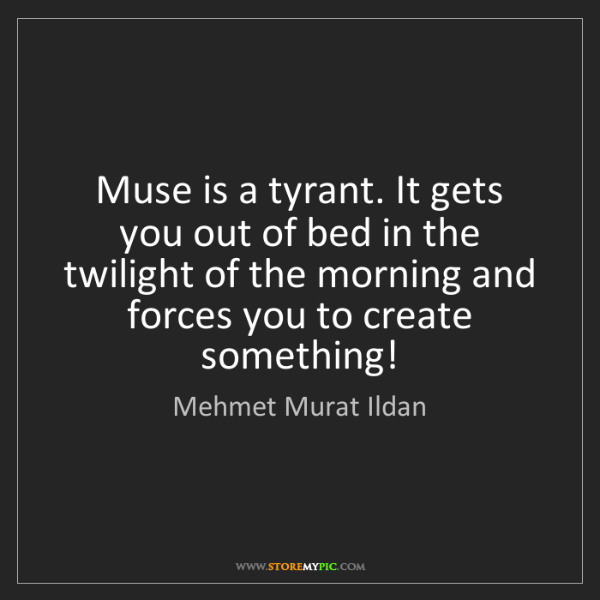 Mehmet Murat Ildan: Muse is a tyrant. It gets you out of bed in the twilight...