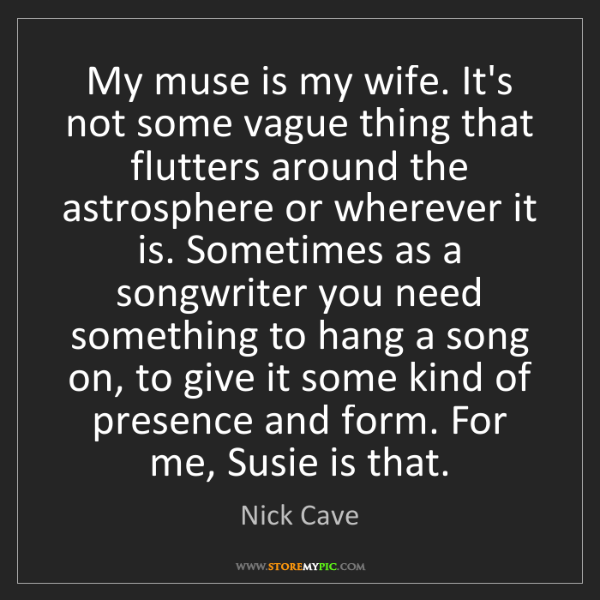 Nick Cave: My muse is my wife. It's not some vague thing that flutters...