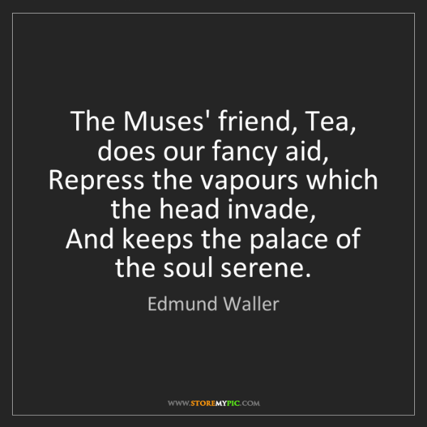 Edmund Waller: The Muses' friend, Tea, does our fancy aid,   Repress...