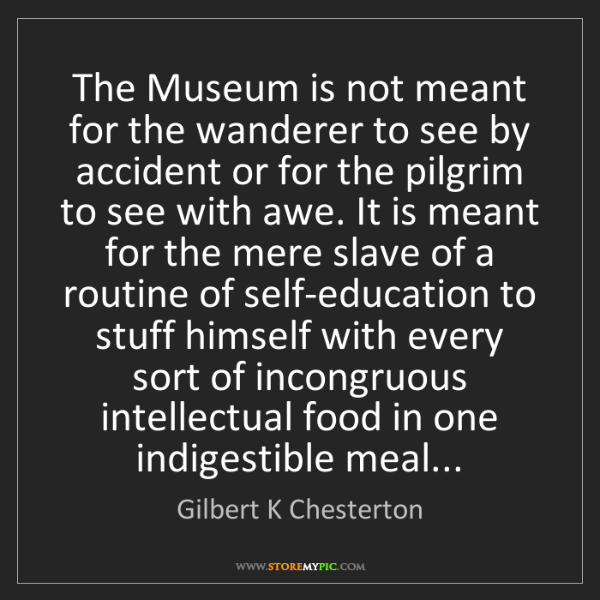 Gilbert K Chesterton: The Museum is not meant for the wanderer to see by accident...