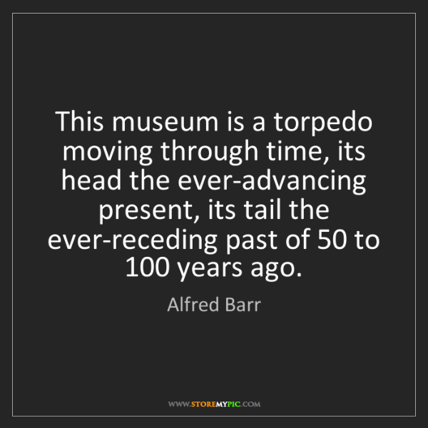 Alfred Barr: This museum is a torpedo moving through time, its head...
