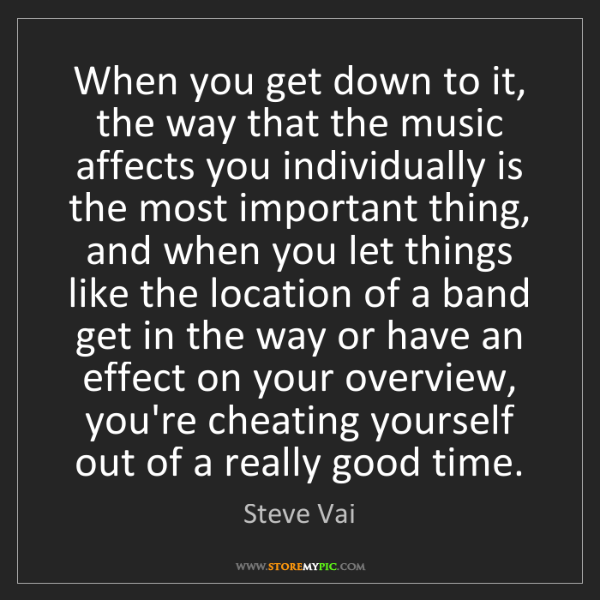 Steve Vai: When you get down to it, the way that the music affects...