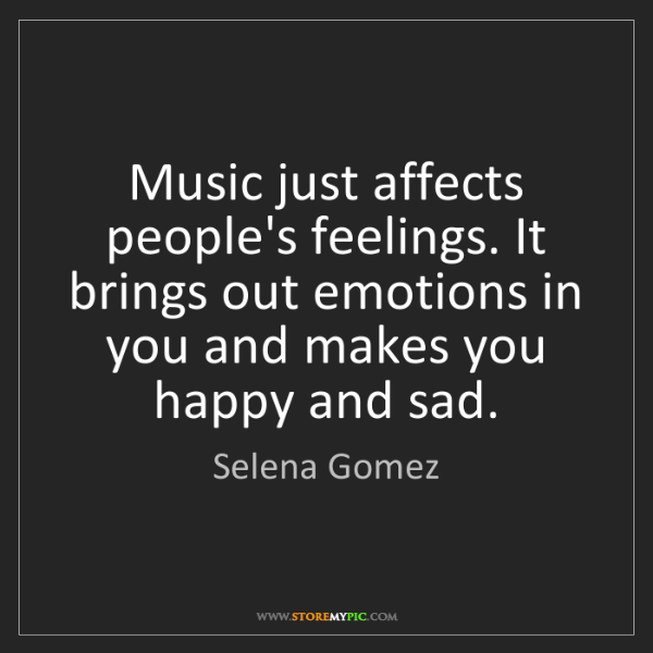 Selena Gomez: Music just affects people's feelings. It brings out emotions...