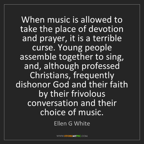 Ellen G White: When music is allowed to take the place of devotion and...