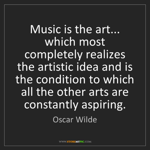 Oscar Wilde: Music is the art... which most completely realizes the...