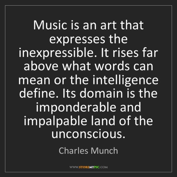 Charles Munch: Music is an art that expresses the inexpressible. It...