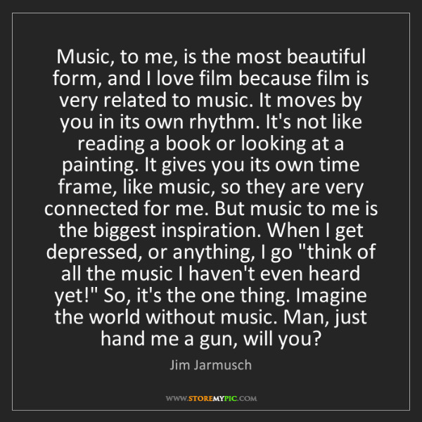 Jim Jarmusch: Music, to me, is the most beautiful form, and I love...