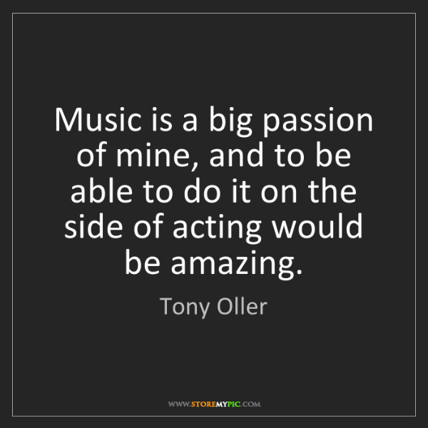 Tony Oller: Music is a big passion of mine, and to be able to do...