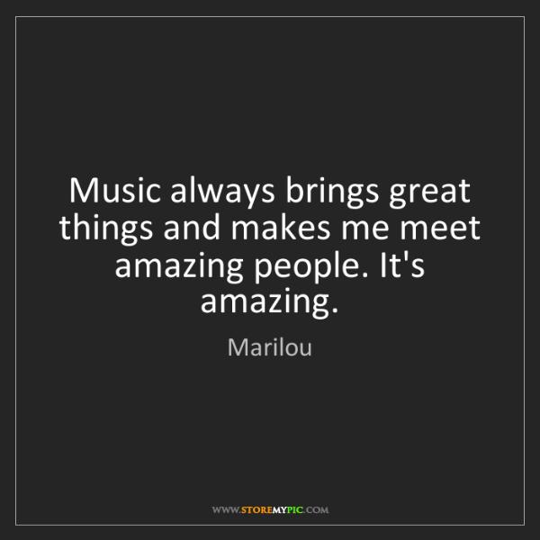 Marilou: Music always brings great things and makes me meet amazing...