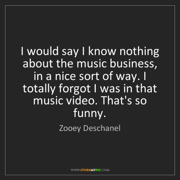 Zooey Deschanel: I would say I know nothing about the music business,...