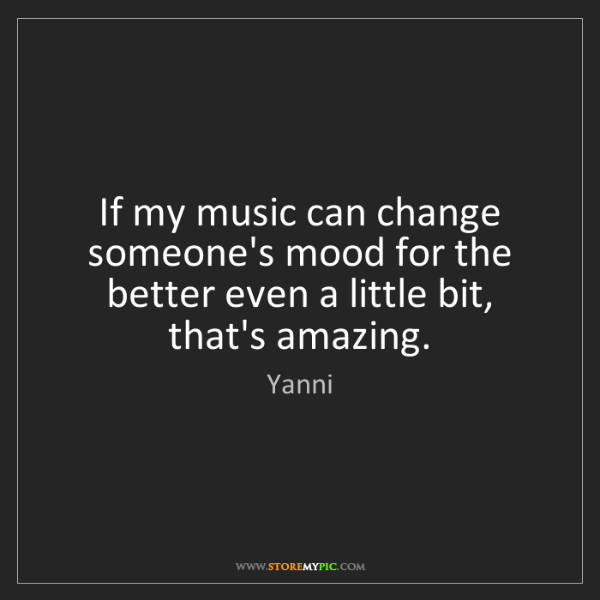 Yanni: If my music can change someone's mood for the better...