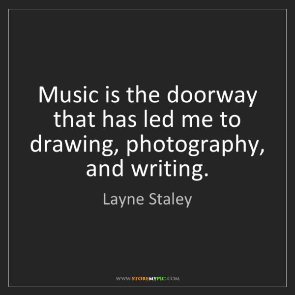 Layne Staley: Music is the doorway that has led me to drawing, photography,...