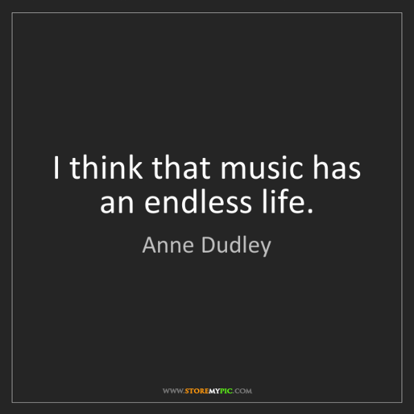 Anne Dudley: I think that music has an endless life.