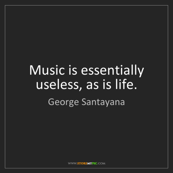 George Santayana: Music is essentially useless, as is life.