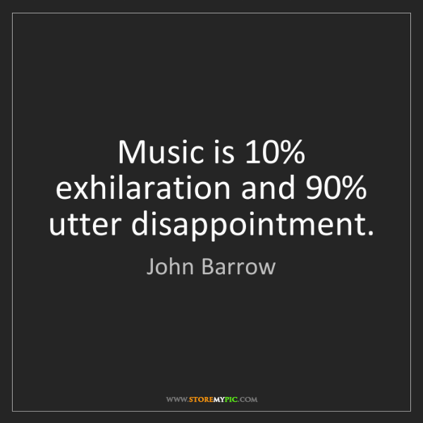 John Barrow: Music is 10% exhilaration and 90% utter disappointment.