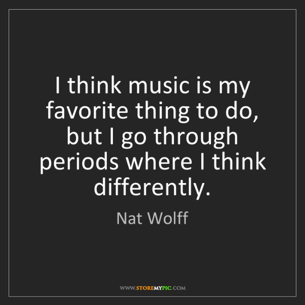 Nat Wolff: I think music is my favorite thing to do, but I go through...