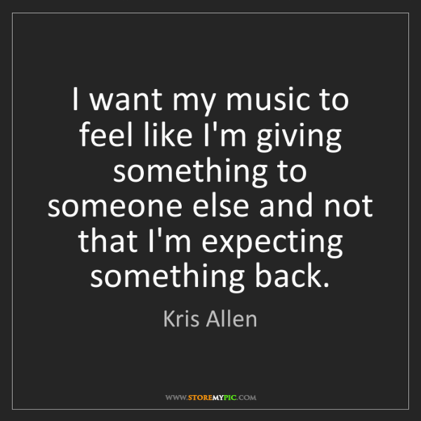 Kris Allen: I want my music to feel like I'm giving something to...