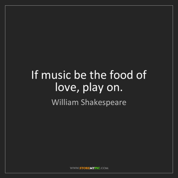 William Shakespeare: If music be the food of love, play on.