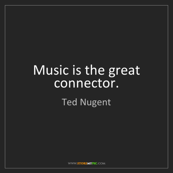 Ted Nugent: Music is the great connector.