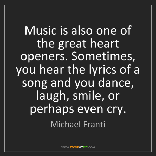Michael Franti: Music is also one of the great heart openers. Sometimes,...
