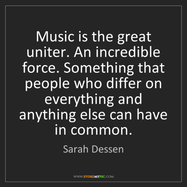 Sarah Dessen: Music is the great uniter. An incredible force. Something...