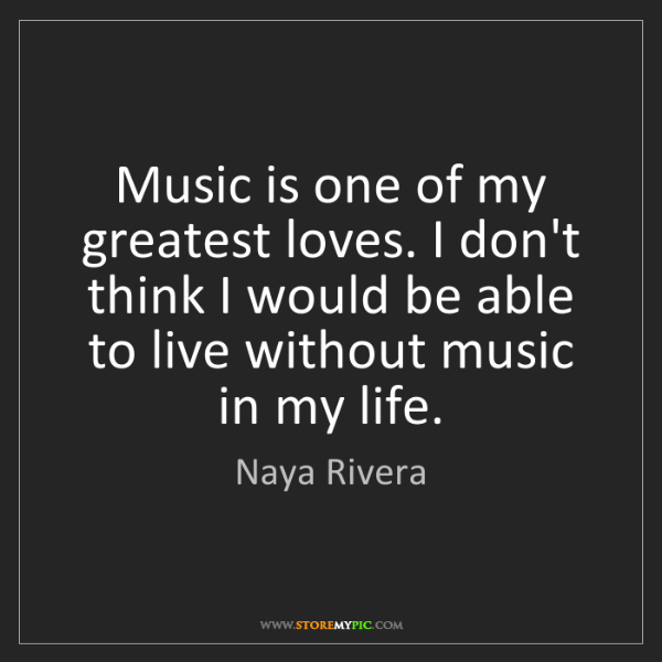 Naya Rivera: Music is one of my greatest loves. I don't think I would...