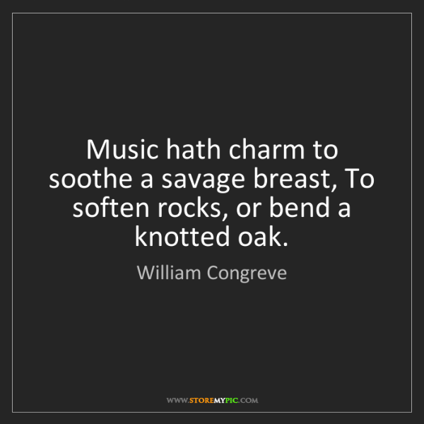 William Congreve: Music hath charm to soothe a savage breast, To soften...