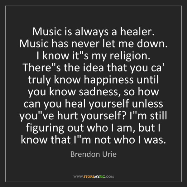 Brendon Urie: Music is always a healer. Music has never let me down....