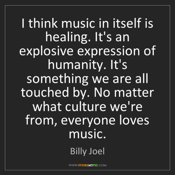 Billy Joel: I think music in itself is healing. It's an explosive...