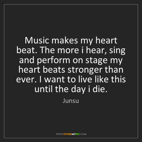 Junsu: Music makes my heart beat. The more i hear, sing and...