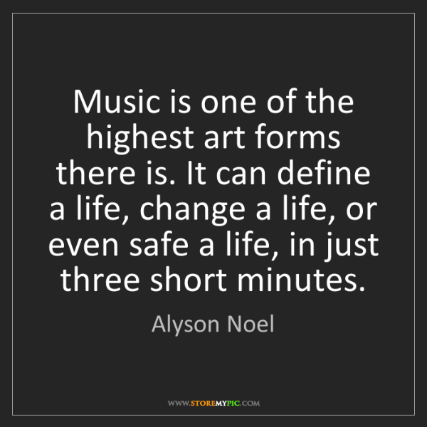 Alyson Noel: Music is one of the highest art forms there is. It can...