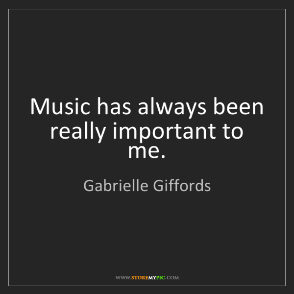 Gabrielle Giffords: Music has always been really important to me.