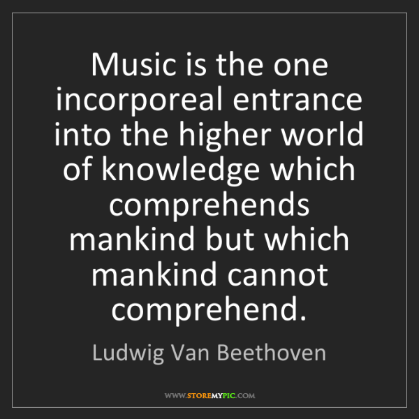 Ludwig Van Beethoven: Music is the one incorporeal entrance into the higher...