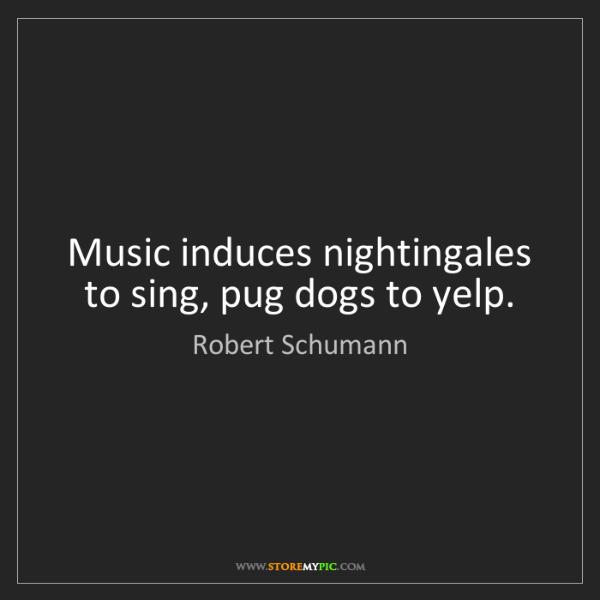Robert Schumann: Music induces nightingales to sing, pug dogs to yelp.