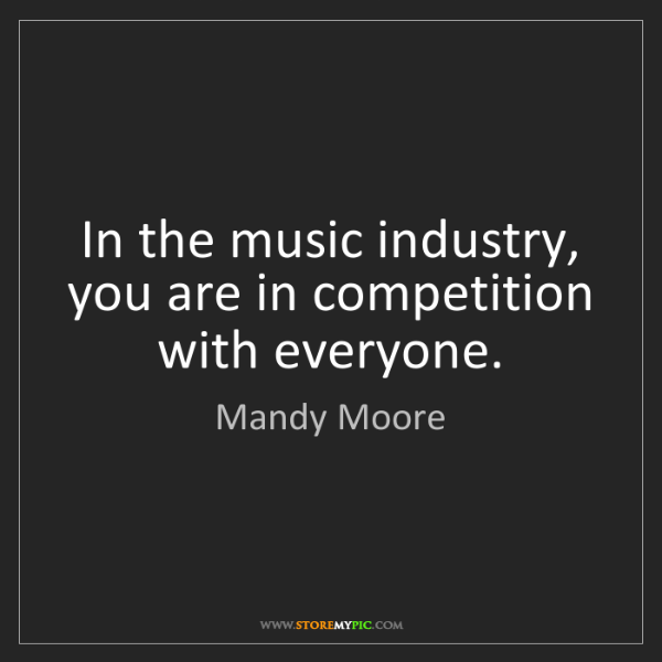 Mandy Moore: In the music industry, you are in competition with everyone.