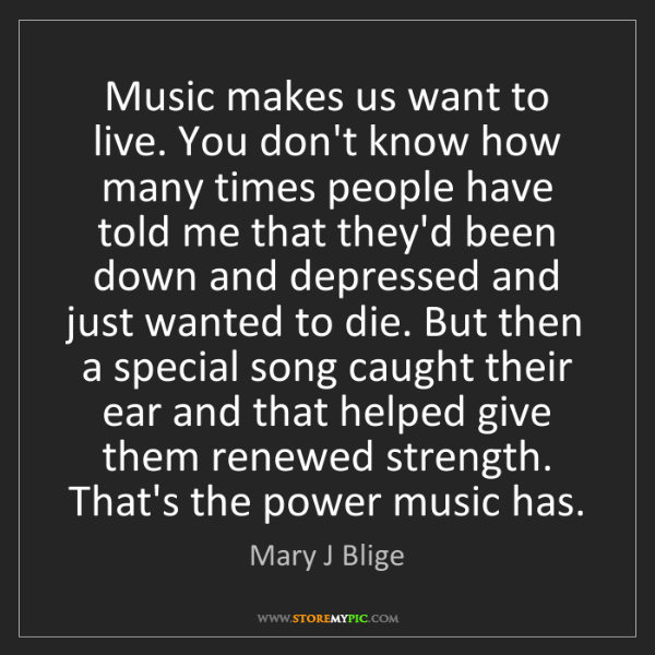 Mary J Blige: Music makes us want to live. You don't know how many...