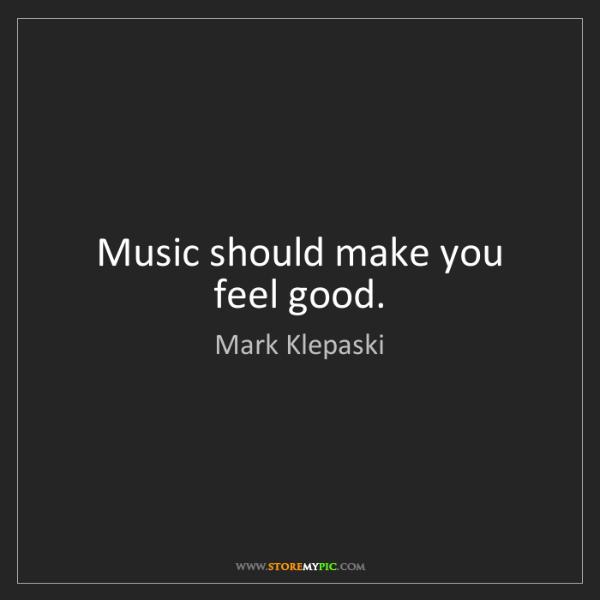 Mark Klepaski: Music should make you feel good.