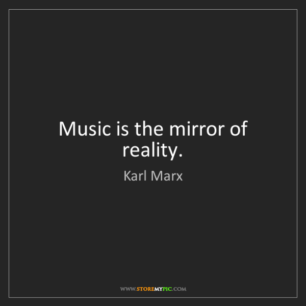 Karl Marx: Music is the mirror of reality.