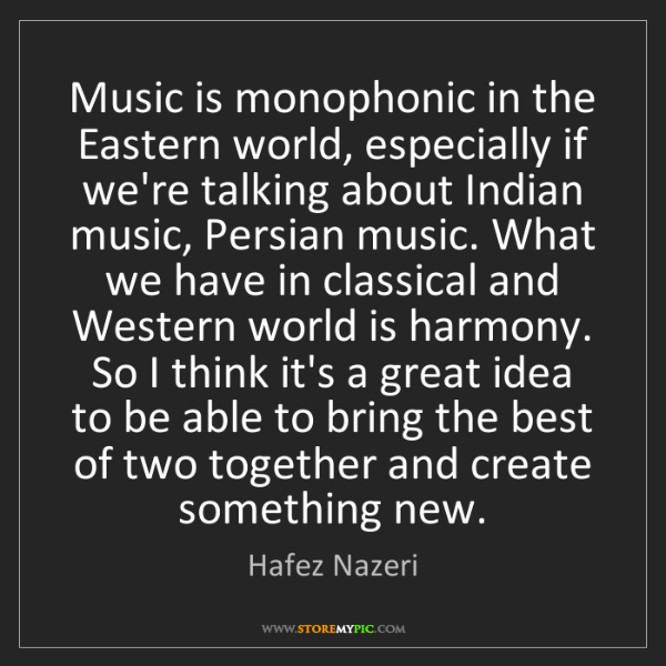 Hafez Nazeri: Music is monophonic in the Eastern world, especially...