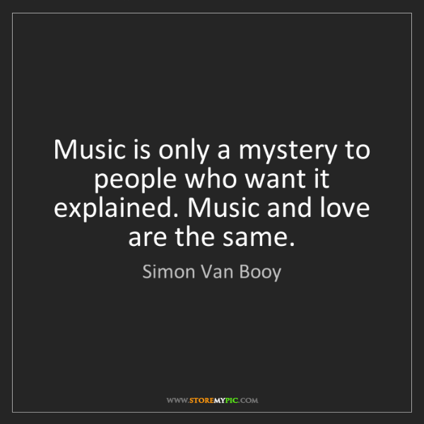Simon Van Booy: Music is only a mystery to people who want it explained....