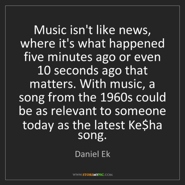 Daniel Ek: Music isn't like news, where it's what happened five...