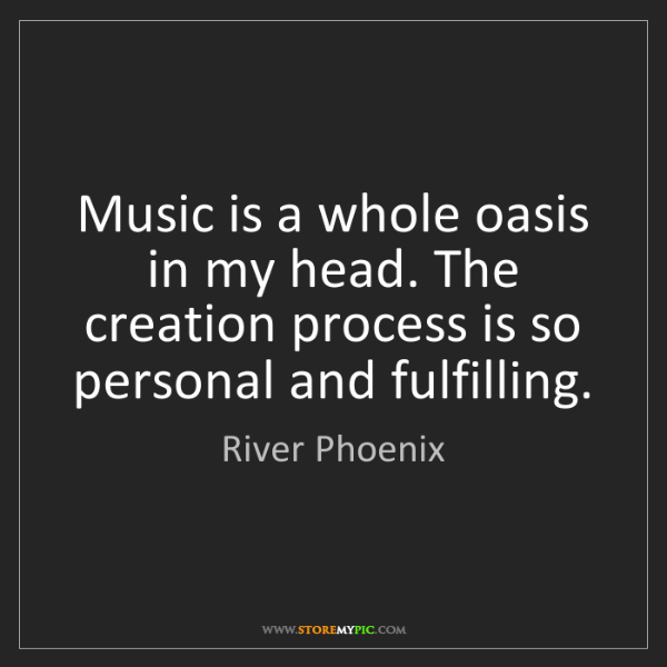 River Phoenix: Music is a whole oasis in my head. The creation process...